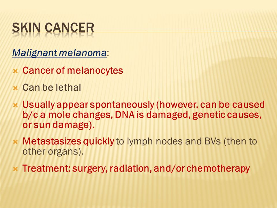 Malignant melanoma:  Cancer of melanocytes  Can be lethal  Usually appear spontaneously (however, can be caused b/c a mole changes, DNA is damaged, genetic causes, or sun damage).