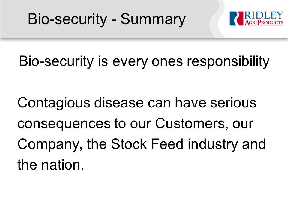 Bio-security - Summary Bio-security is every ones responsibility Contagious disease can have serious consequences to our Customers, our Company, the Stock Feed industry and the nation.