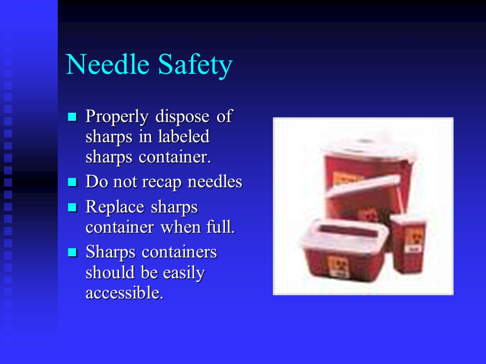 Needle Safety Properly dispose of sharps in labeled sharps container. Properly dispose of sharps in labeled sharps container. Do not recap needles Do