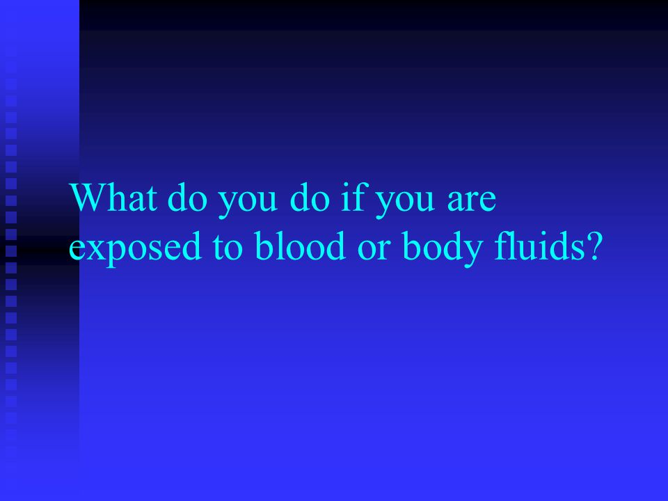 What do you do if you are exposed to blood or body fluids?