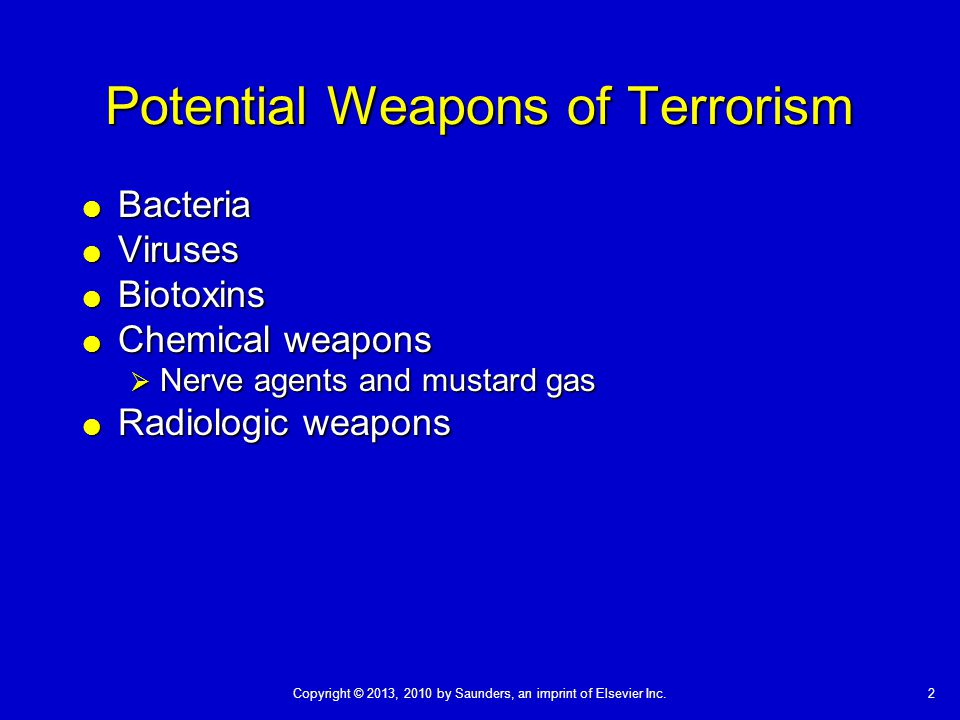 Copyright © 2013, 2010 by Saunders, an imprint of Elsevier Inc.2 Potential Weapons of Terrorism  Bacteria  Viruses  Biotoxins  Chemical weapons  Nerve agents and mustard gas  Radiologic weapons