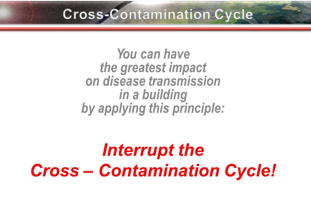 You can have the greatest impact on disease transmission in a building by applying this principle: Interrupt the Cross – Contamination Cycle.