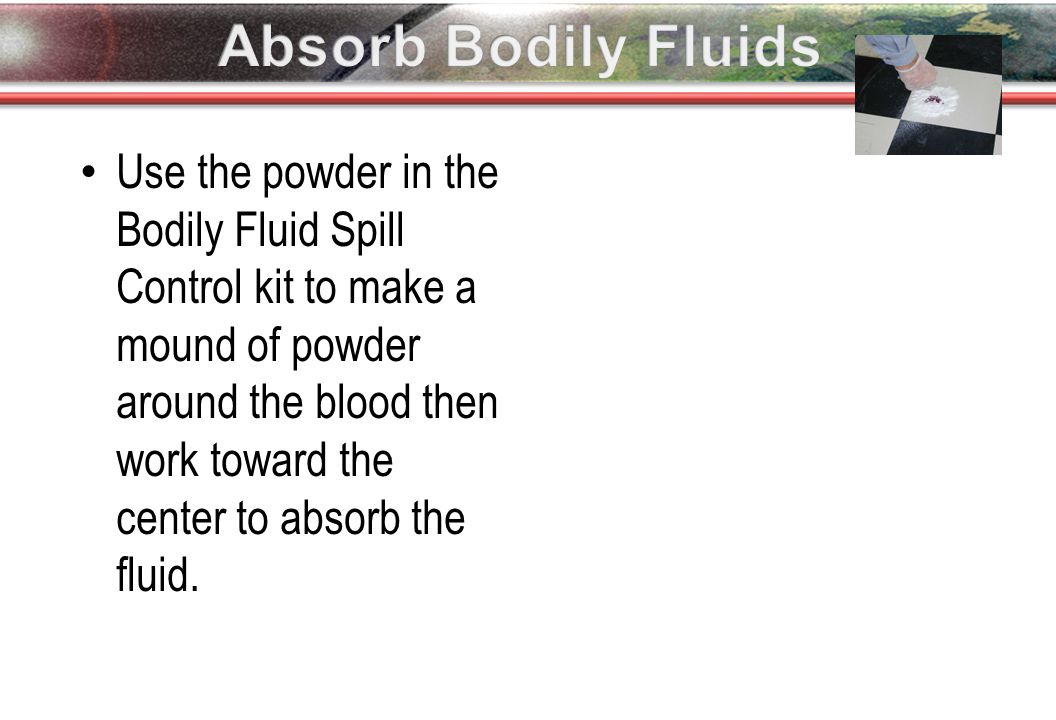 Use the powder in the Bodily Fluid Spill Control kit to make a mound of powder around the blood then work toward the center to absorb the fluid.