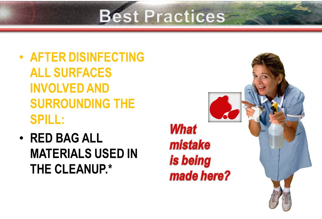 AFTER DISINFECTING ALL SURFACES INVOLVED AND SURROUNDING THE SPILL: RED BAG ALL MATERIALS USED IN THE CLEANUP.*