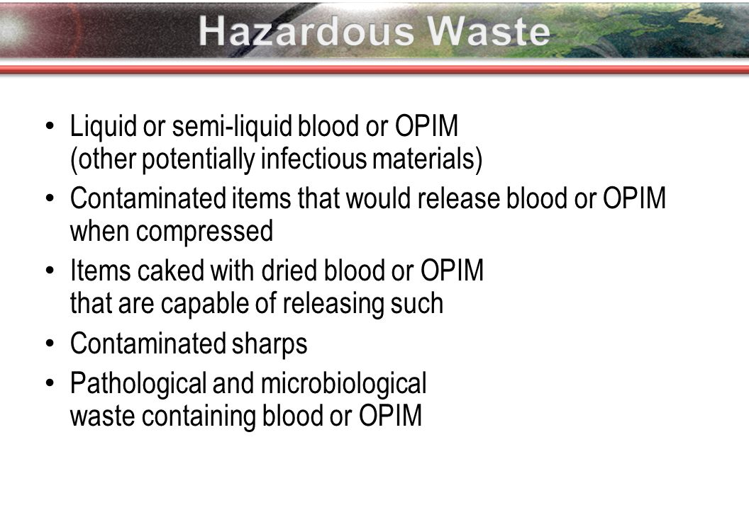 Liquid or semi-liquid blood or OPIM (other potentially infectious materials) Contaminated items that would release blood or OPIM when compressed Items caked with dried blood or OPIM that are capable of releasing such Contaminated sharps Pathological and microbiological waste containing blood or OPIM