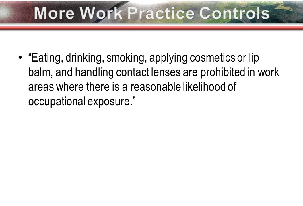 Eating, drinking, smoking, applying cosmetics or lip balm, and handling contact lenses are prohibited in work areas where there is a reasonable likelihood of occupational exposure.