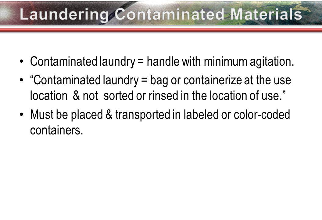 Contaminated laundry = handle with minimum agitation.