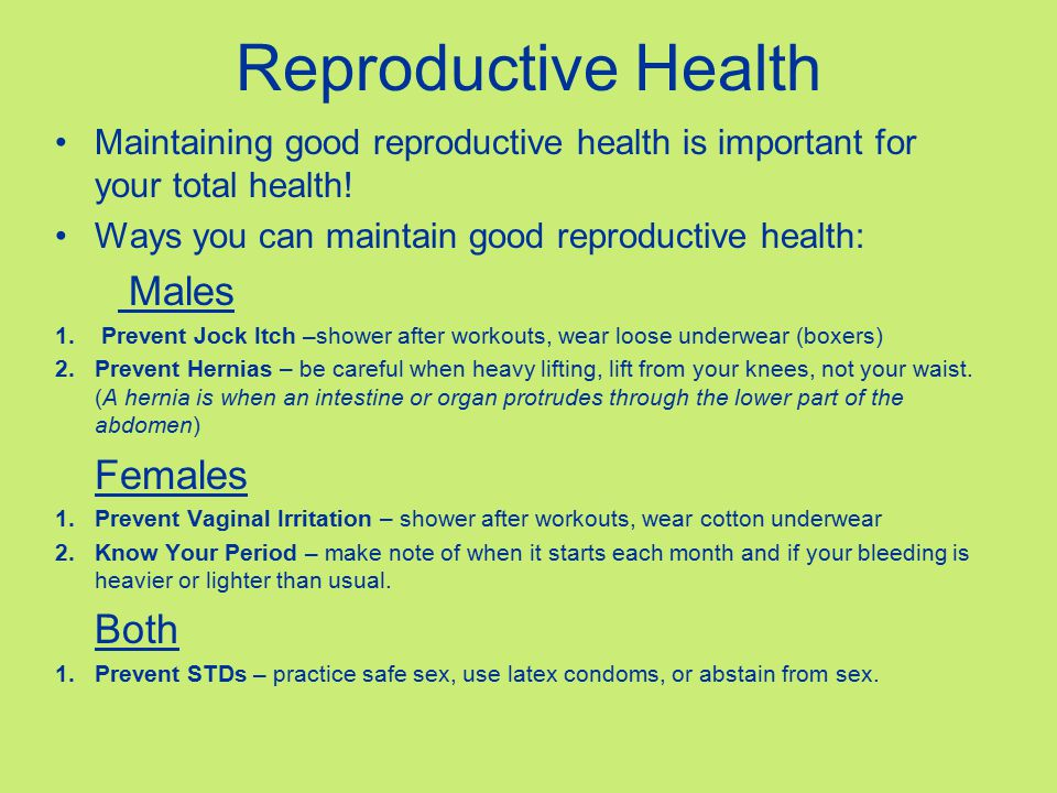 Reproductive Health Maintaining good reproductive health is important for your total health! Ways you can maintain good reproductive health: Males 1.