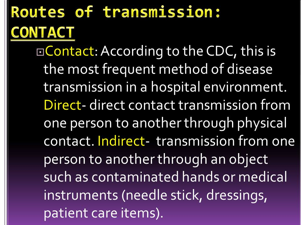  Contact: According to the CDC, this is the most frequent method of disease transmission in a hospital environment. Direct- direct contact transmissi