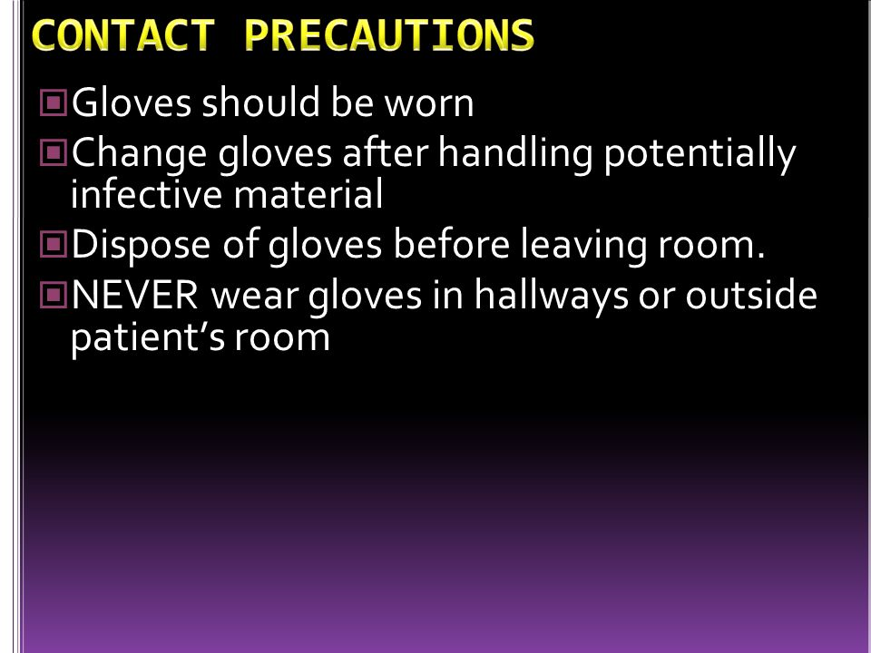 Gloves should be worn Change gloves after handling potentially infective material Dispose of gloves before leaving room. NEVER wear gloves in hallways