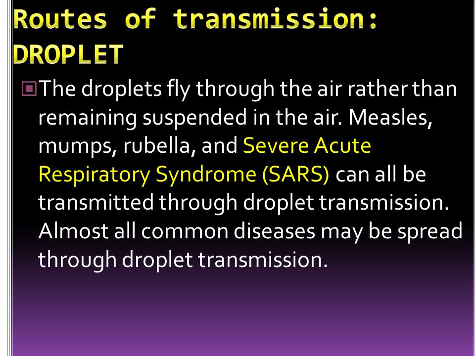 The droplets fly through the air rather than remaining suspended in the air. Measles, mumps, rubella, and Severe Acute Respiratory Syndrome (SARS) can