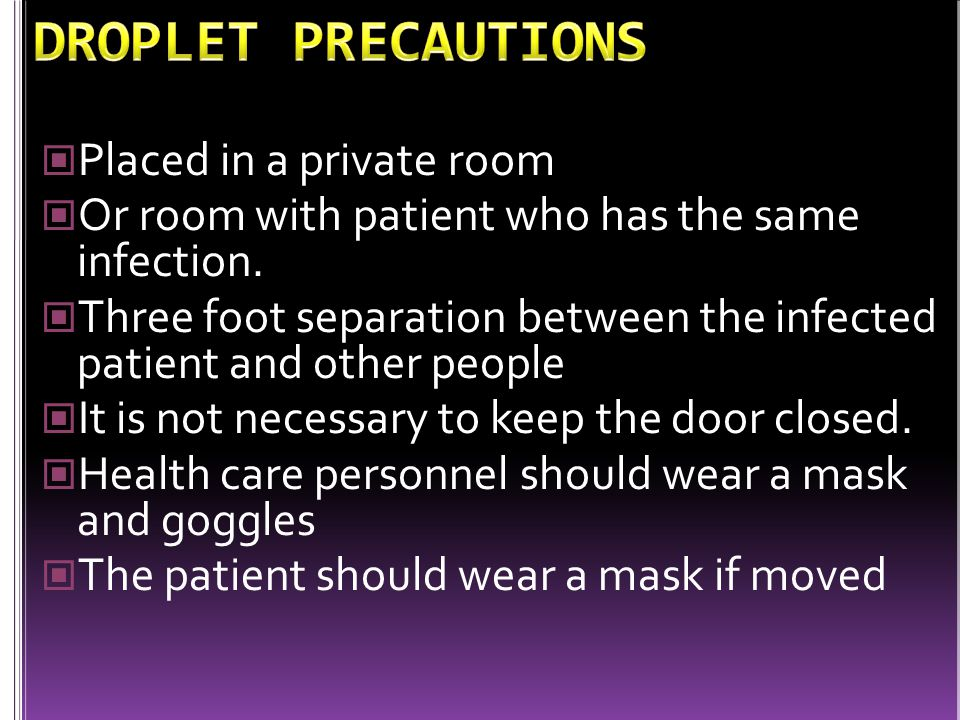 Placed in a private room Or room with patient who has the same infection. Three foot separation between the infected patient and other people It is no