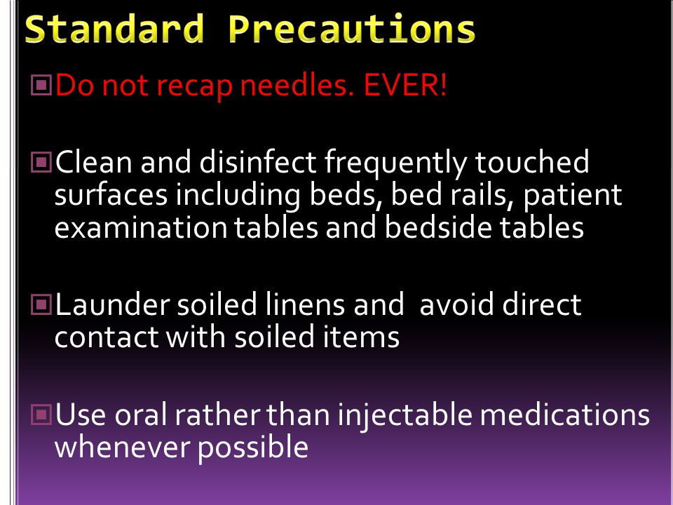 Do not recap needles. EVER! Clean and disinfect frequently touched surfaces including beds, bed rails, patient examination tables and bedside tables L