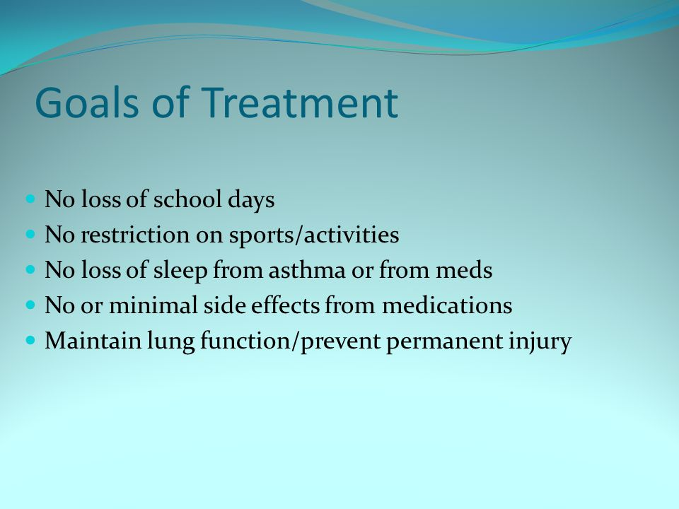 Goals of Treatment No loss of school days No restriction on sports/activities No loss of sleep from asthma or from meds No or minimal side effects fro