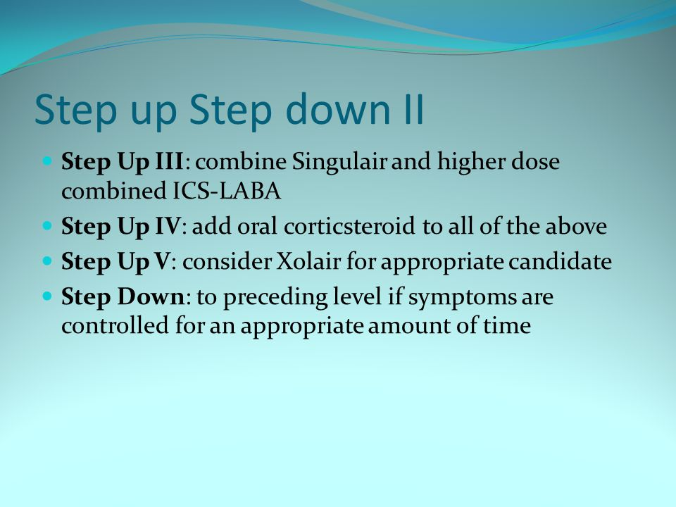 Step up Step down II Step Up III: combine Singulair and higher dose combined ICS-LABA Step Up IV: add oral corticsteroid to all of the above Step Up V