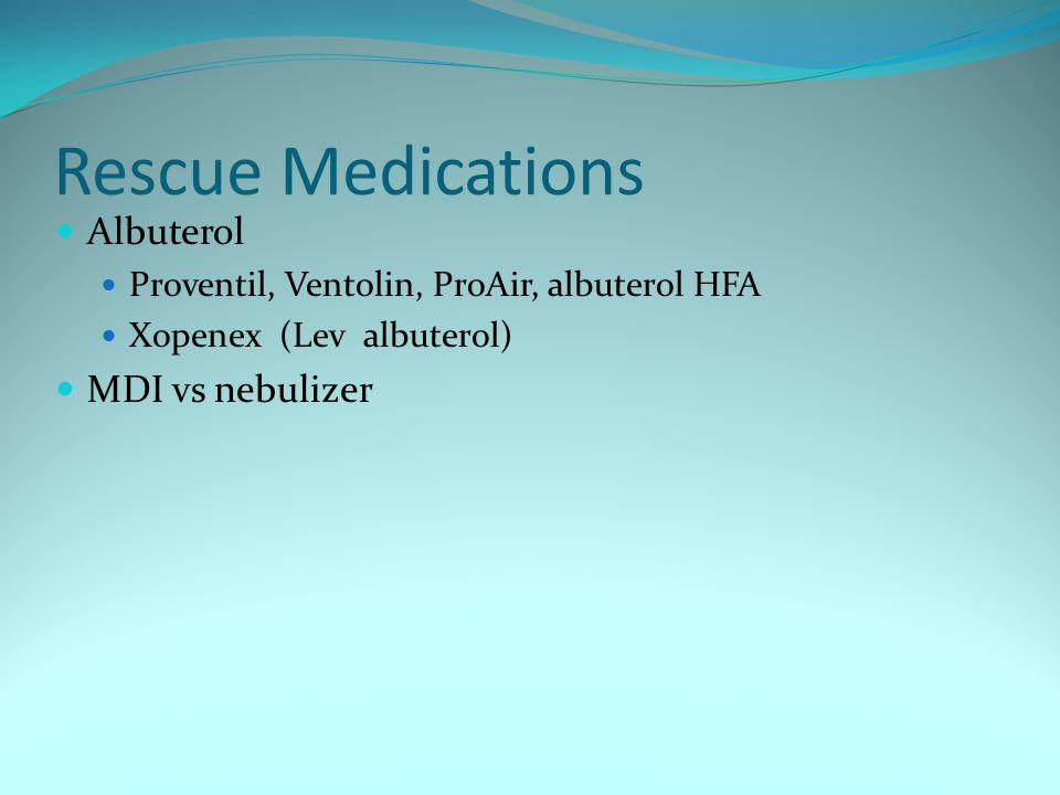 Rescue Medications Albuterol Proventil, Ventolin, ProAir, albuterol HFA Xopenex (Lev albuterol) MDI vs nebulizer