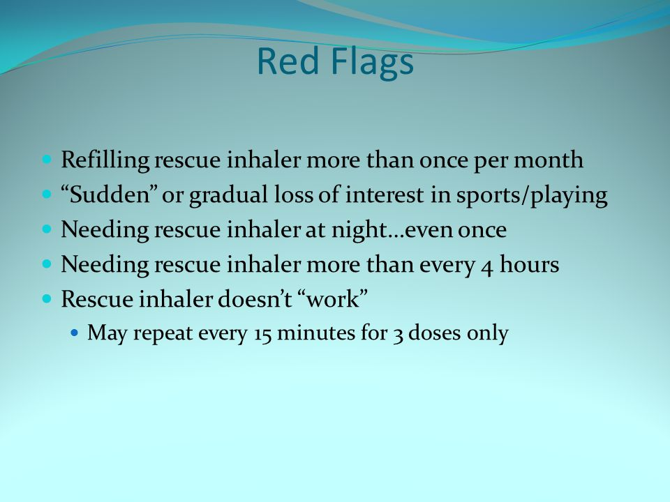"""Red Flags Refilling rescue inhaler more than once per month """"Sudden"""" or gradual loss of interest in sports/playing Needing rescue inhaler at night…eve"""