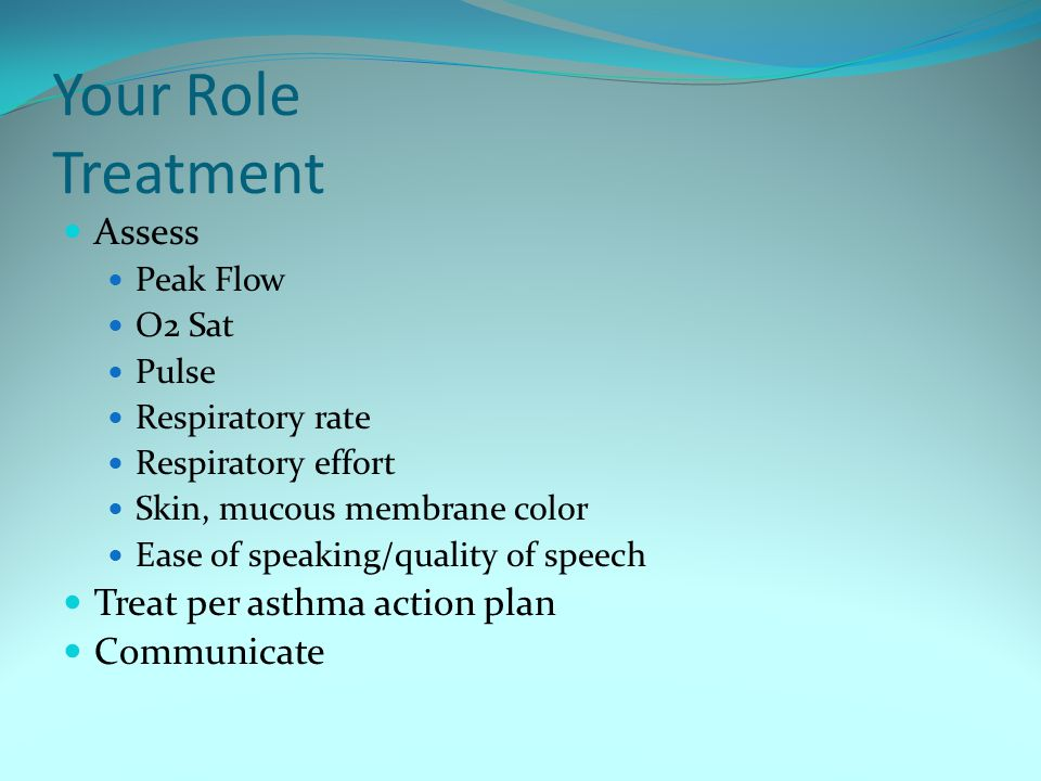 Your Role Treatment Assess Peak Flow O2 Sat Pulse Respiratory rate Respiratory effort Skin, mucous membrane color Ease of speaking/quality of speech Treat per asthma action plan Communicate