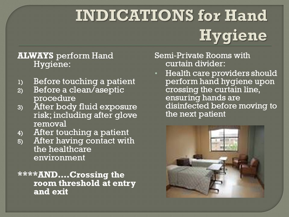 ALWAYS perform Hand Hygiene: 1) Before touching a patient 2) Before a clean/aseptic procedure 3) After body fluid exposure risk; including after glove removal 4) After touching a patient 5) After having contact with the healthcare environment ****AND….Crossing the room threshold at entry and exit Semi-Private Rooms with curtain divider: Health care providers should perform hand hygiene upon crossing the curtain line, ensuring hands are disinfected before moving to the next patient