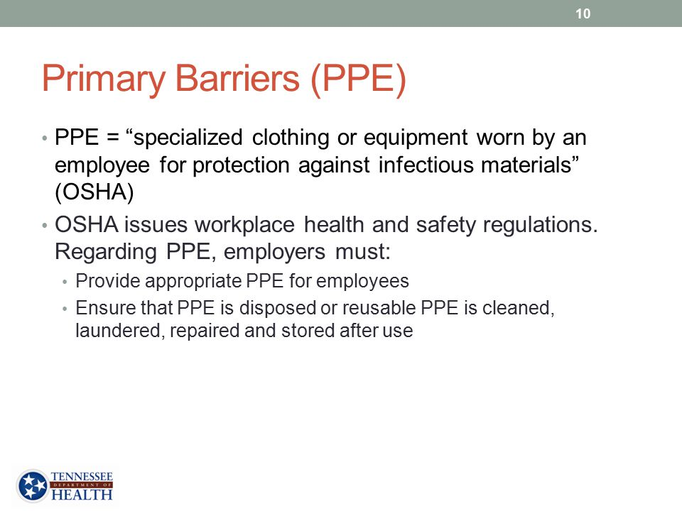 Primary Barriers (PPE) PPE = specialized clothing or equipment worn by an employee for protection against infectious materials (OSHA) OSHA issues workplace health and safety regulations.