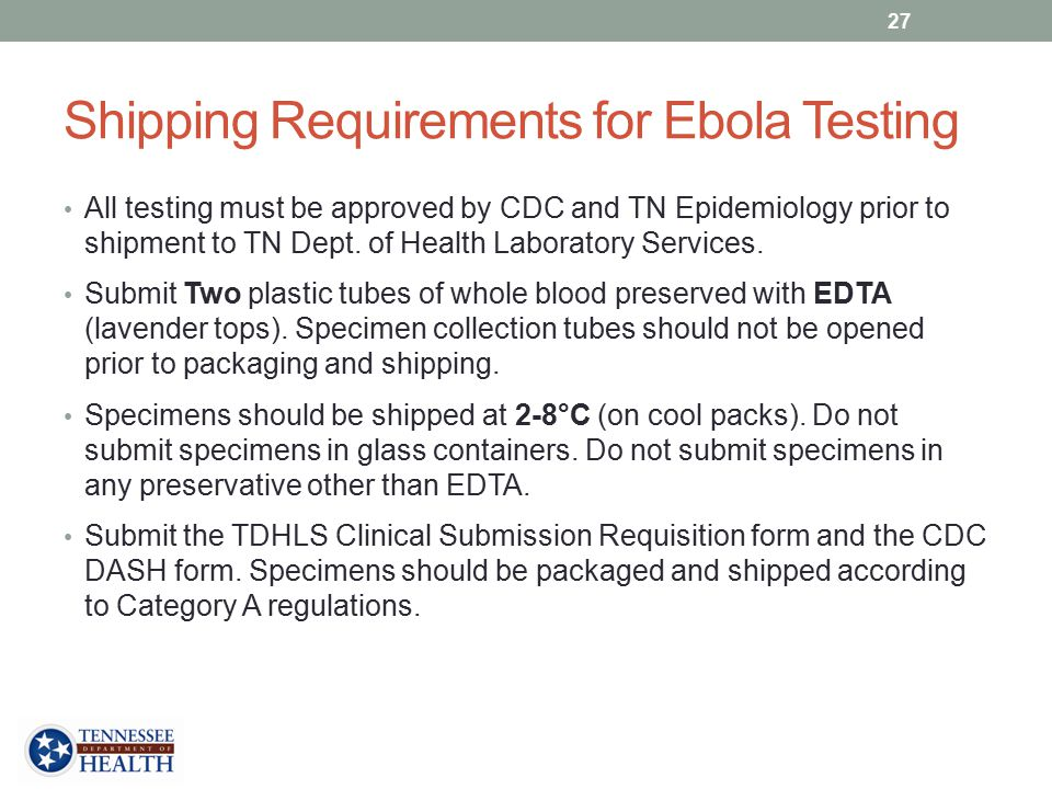 Shipping Requirements for Ebola Testing All testing must be approved by CDC and TN Epidemiology prior to shipment to TN Dept.