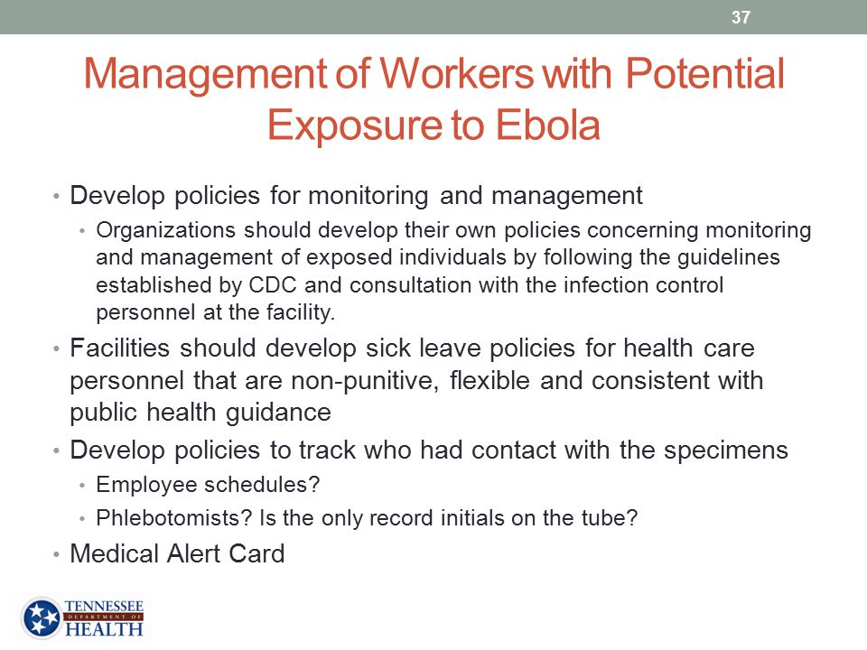 Management of Workers with Potential Exposure to Ebola Develop policies for monitoring and management Organizations should develop their own policies concerning monitoring and management of exposed individuals by following the guidelines established by CDC and consultation with the infection control personnel at the facility.