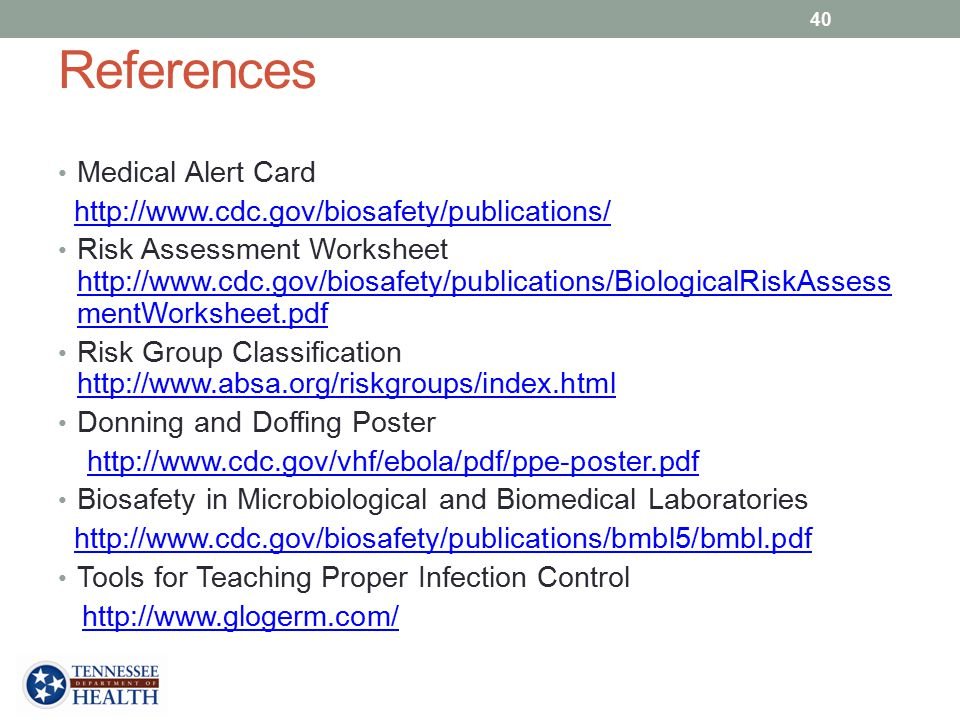 References Medical Alert Card http://www.cdc.gov/biosafety/publications/ Risk Assessment Worksheet http://www.cdc.gov/biosafety/publications/BiologicalRiskAssess mentWorksheet.pdf http://www.cdc.gov/biosafety/publications/BiologicalRiskAssess mentWorksheet.pdf Risk Group Classification http://www.absa.org/riskgroups/index.html http://www.absa.org/riskgroups/index.html Donning and Doffing Poster http://www.cdc.gov/vhf/ebola/pdf/ppe-poster.pdf Biosafety in Microbiological and Biomedical Laboratories http://www.cdc.gov/biosafety/publications/bmbl5/bmbl.pdf Tools for Teaching Proper Infection Control http://www.glogerm.com/ 40