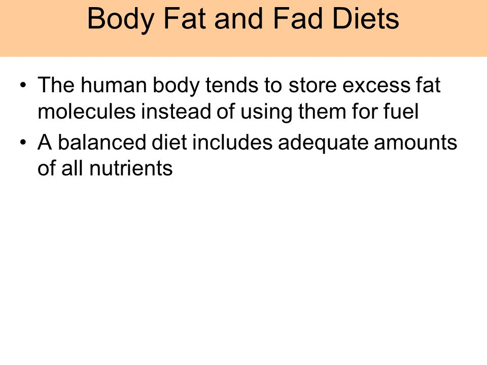 The human body tends to store excess fat molecules instead of using them for fuel A balanced diet includes adequate amounts of all nutrients Body Fat