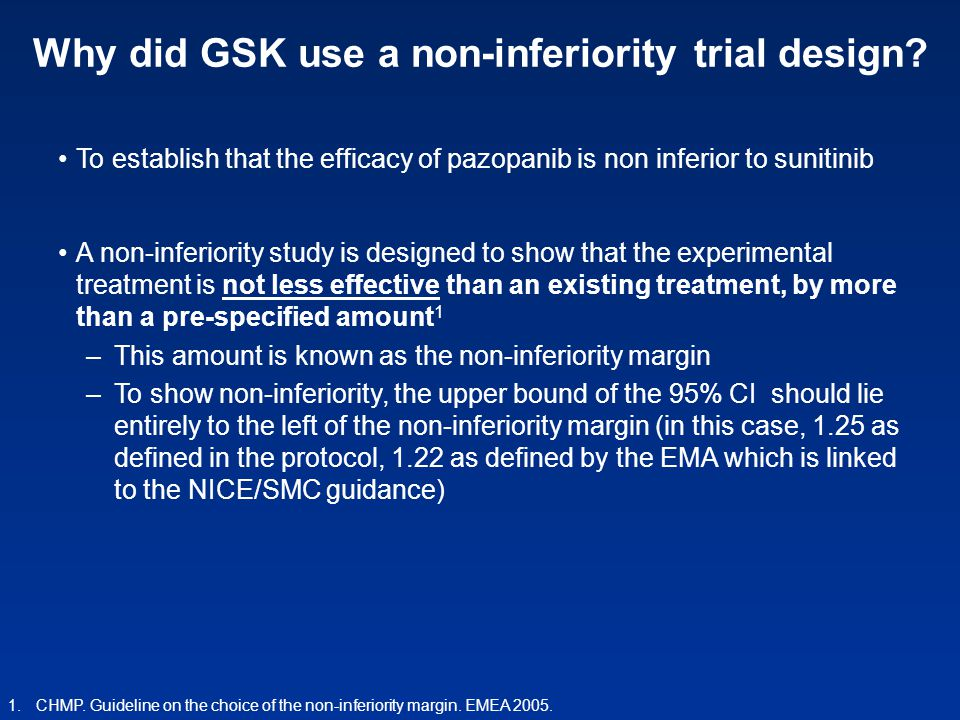 Why did GSK use a non-inferiority trial design? To establish that the efficacy of pazopanib is non inferior to sunitinib A non-inferiority study is de
