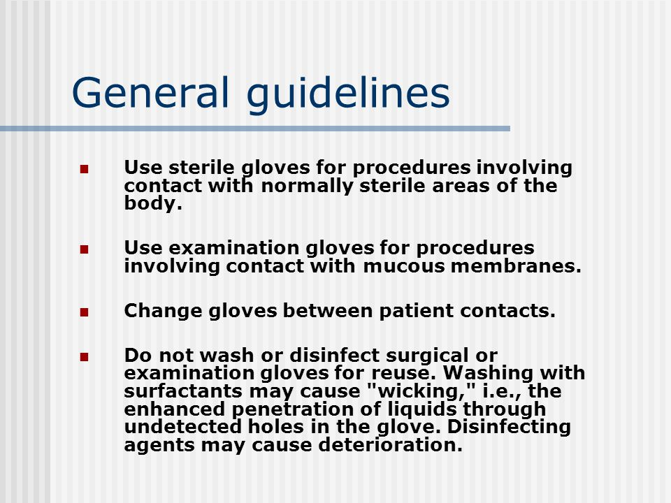 General guidelines Use sterile gloves for procedures involving contact with normally sterile areas of the body.