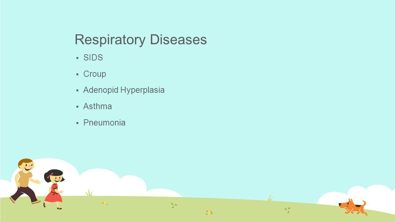 Respiratory Diseases  SIDS  Croup  Adenopid Hyperplasia  Asthma  Pneumonia