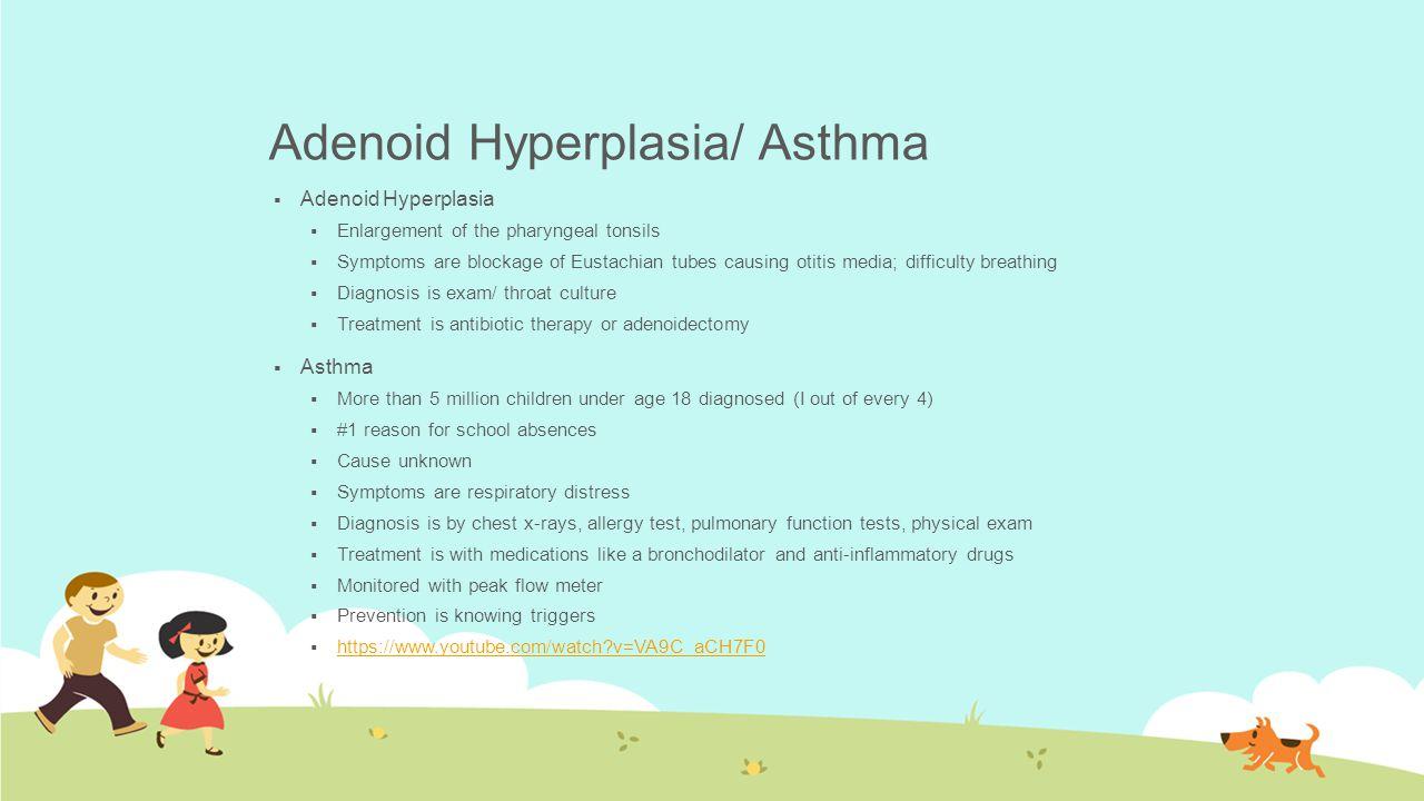 Adenoid Hyperplasia/ Asthma  Adenoid Hyperplasia  Enlargement of the pharyngeal tonsils  Symptoms are blockage of Eustachian tubes causing otitis m