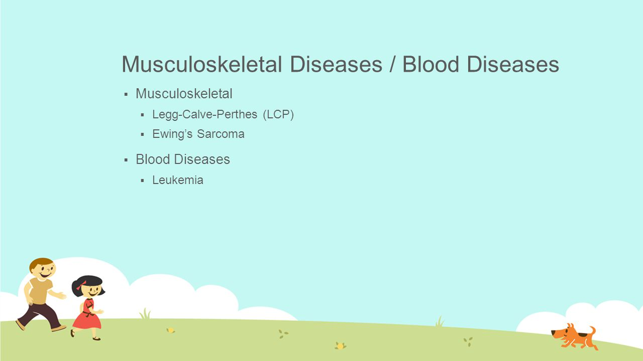 Musculoskeletal Diseases / Blood Diseases  Musculoskeletal  Legg-Calve-Perthes (LCP)  Ewing's Sarcoma  Blood Diseases  Leukemia