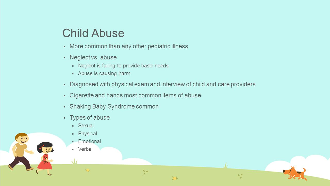 Child Abuse  More common than any other pediatric illness  Neglect vs. abuse  Neglect is failing to provide basic needs  Abuse is causing harm  D
