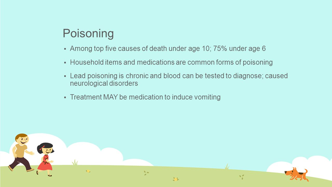 Poisoning  Among top five causes of death under age 10; 75% under age 6  Household items and medications are common forms of poisoning  Lead poison