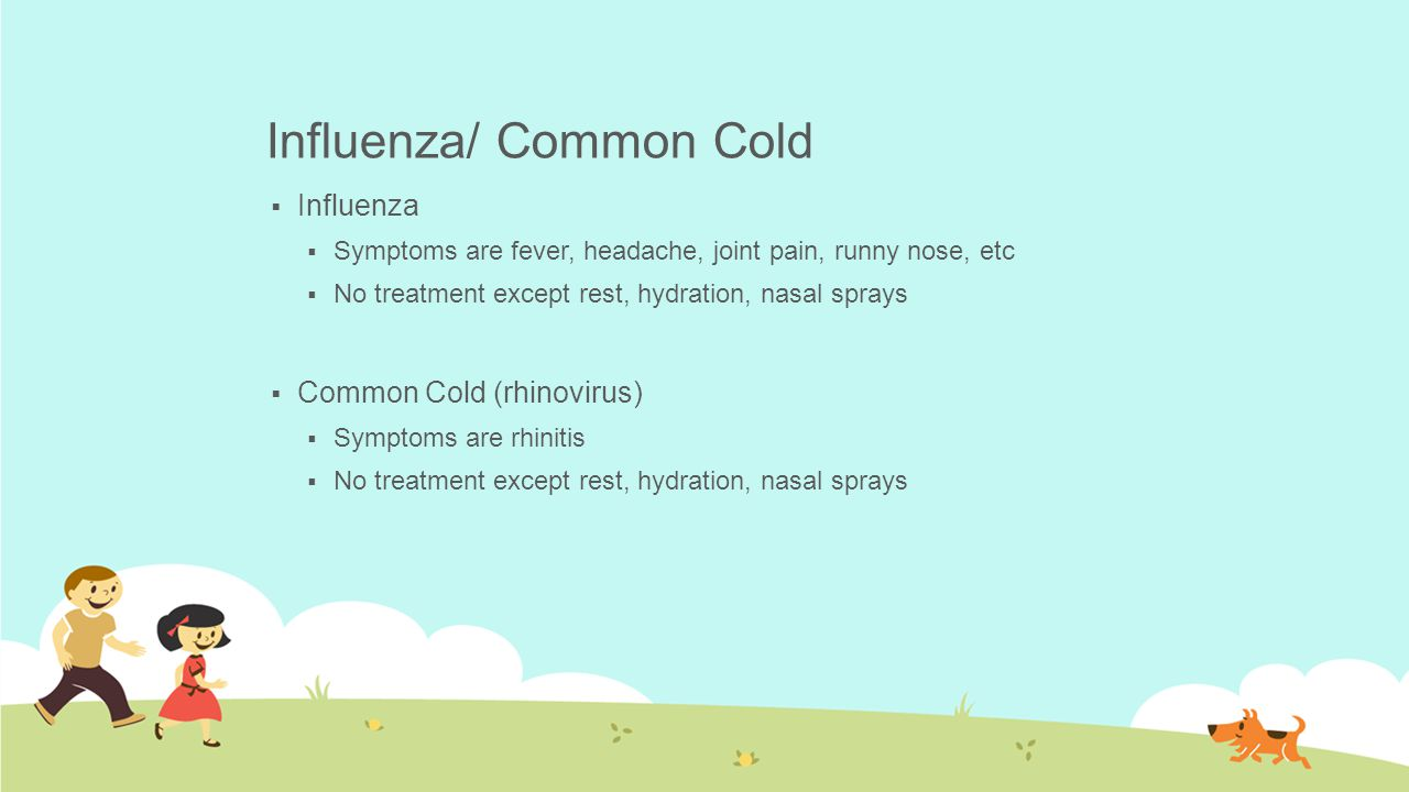 Influenza/ Common Cold  Influenza  Symptoms are fever, headache, joint pain, runny nose, etc  No treatment except rest, hydration, nasal sprays  C