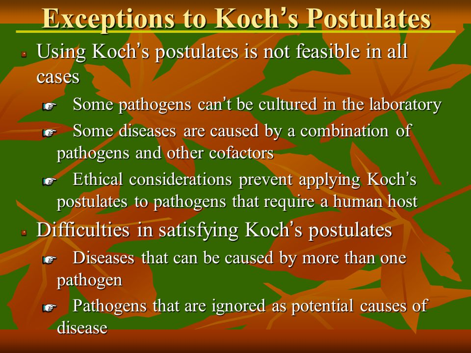 Using Koch ' s postulates is not feasible in all cases Some pathogens can ' t be cultured in the laboratory Some diseases are caused by a combination