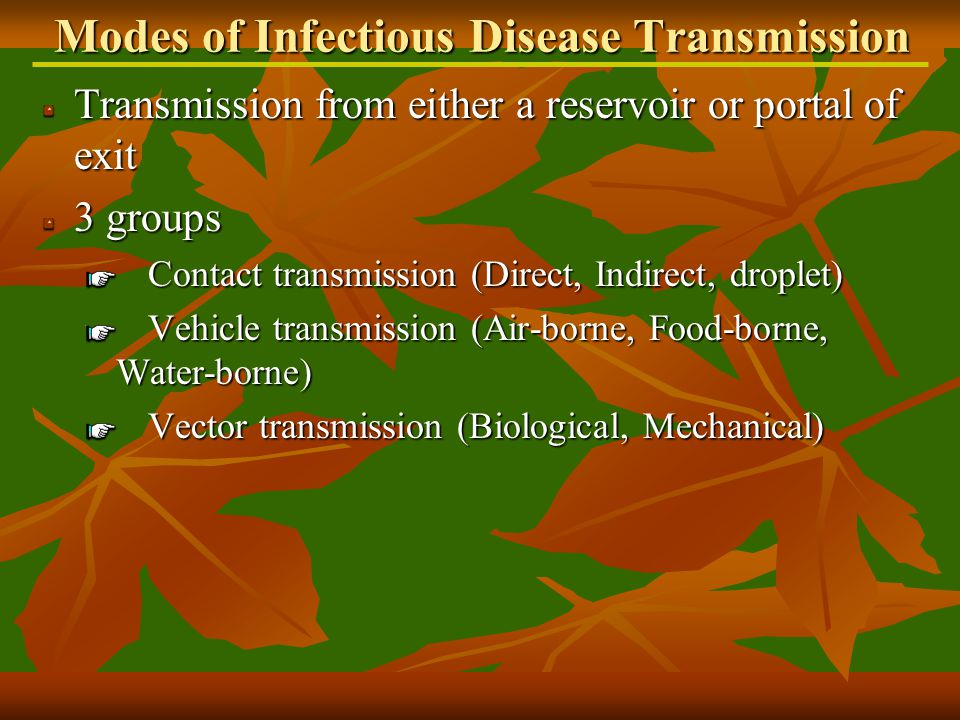 Transmission from either a reservoir or portal of exit 3 groups Contact transmission (Direct, Indirect, droplet) Vehicle transmission (Air-borne, Food-borne, Water-borne) Vector transmission (Biological, Mechanical) Modes of Infectious Disease Transmission