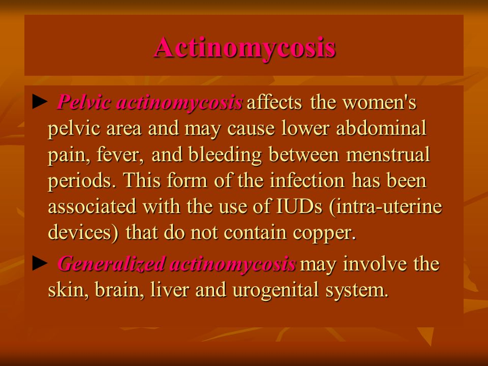 Actinomycosis Pelvic actinomycosis affects the women s pelvic area and may cause lower abdominal pain, fever, and bleeding between menstrual periods.