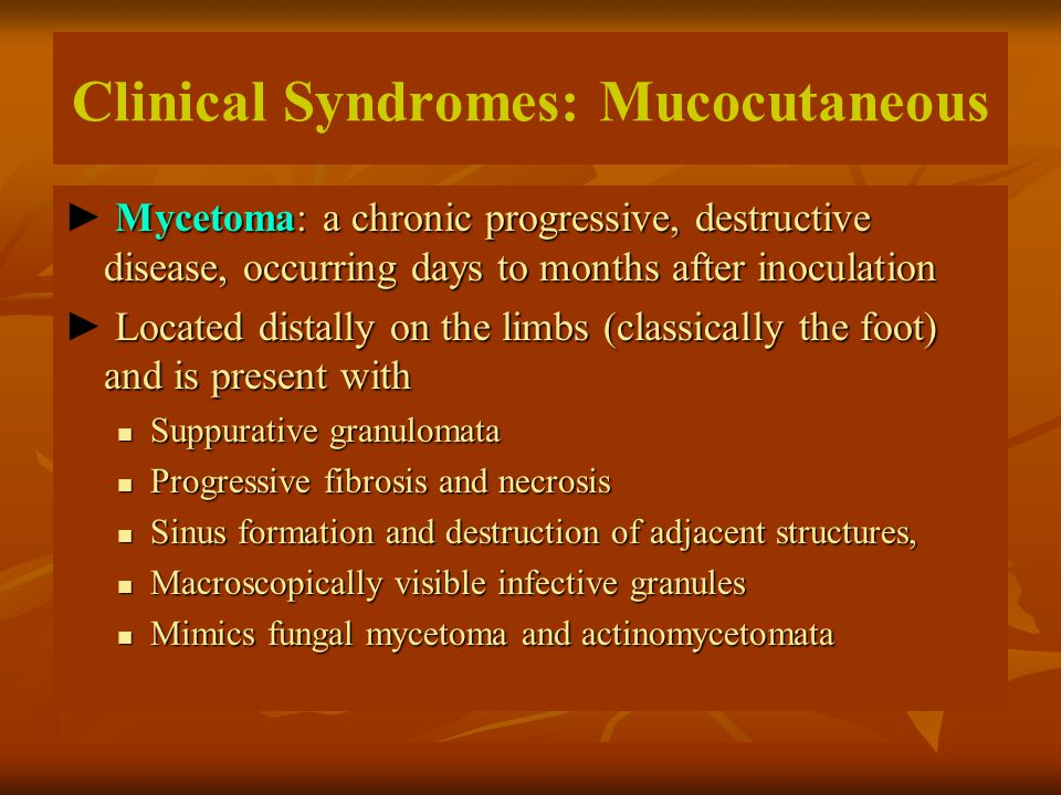 Clinical Syndromes: Mucocutaneous Mycetoma: a chronic progressive, destructive disease, occurring days to months after inoculation ► Mycetoma: a chron