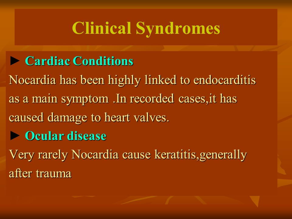 Clinical Syndromes Cardiac Conditions ► Cardiac Conditions Nocardia has been highly linked to endocarditis as a main symptom.In recorded cases,it has