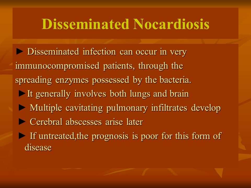 Disseminated Nocardiosis Disseminated infection can occur in very ► Disseminated infection can occur in very immunocompromised patients, through the spreading enzymes possessed by the bacteria.