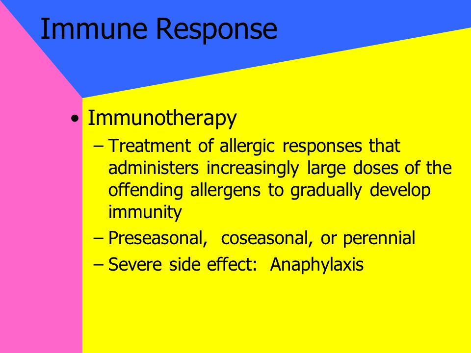 Immune Response Immunotherapy –Treatment of allergic responses that administers increasingly large doses of the offending allergens to gradually develop immunity –Preseasonal, coseasonal, or perennial –Severe side effect: Anaphylaxis