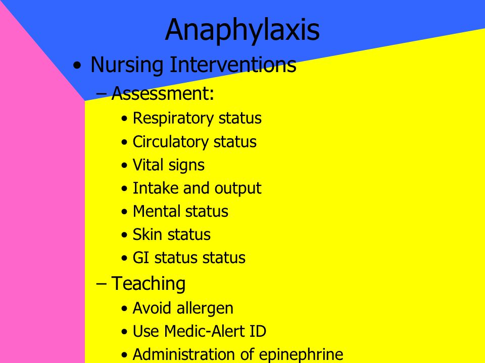 Anaphylaxis Nursing Interventions –Assessment: Respiratory status Circulatory status Vital signs Intake and output Mental status Skin status GI status status –Teaching Avoid allergen Use Medic-Alert ID Administration of epinephrine