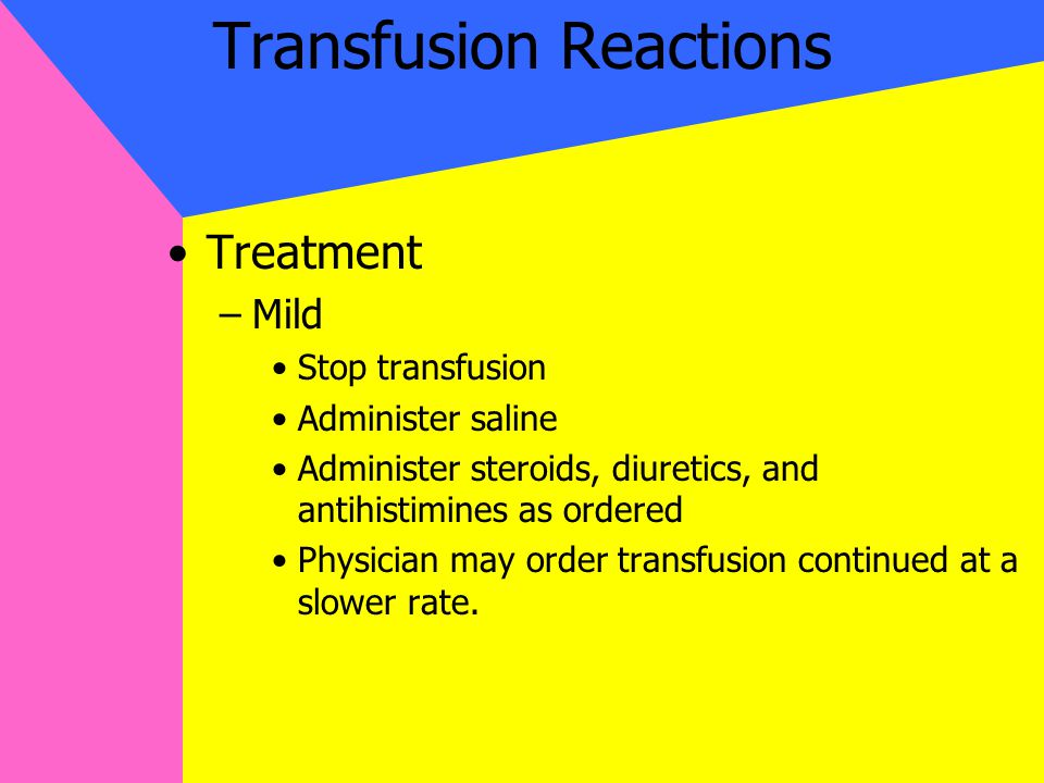 Transfusion Reactions Treatment –Mild Stop transfusion Administer saline Administer steroids, diuretics, and antihistimines as ordered Physician may order transfusion continued at a slower rate.