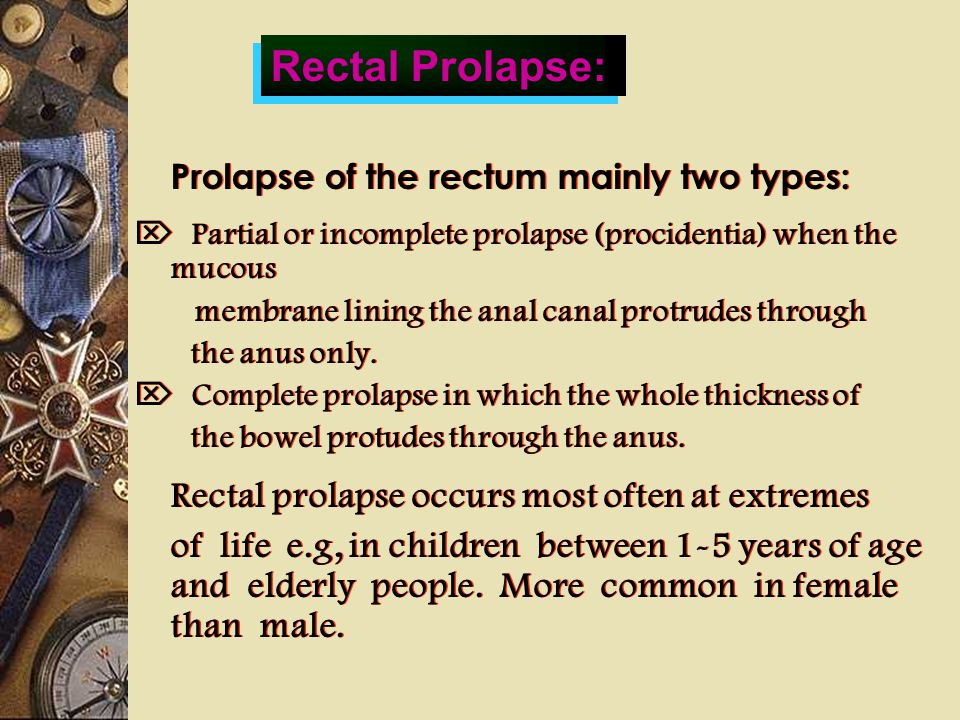 Prolapse of the rectum mainly two types:  Partial or incomplete prolapse (procidentia) when the mucous membrane lining the anal canal protrudes throu