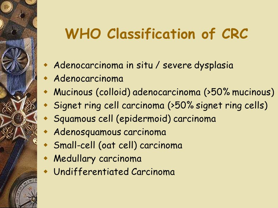 WHO Classification of CRC  Adenocarcinoma in situ / severe dysplasia  Adenocarcinoma  Mucinous (colloid) adenocarcinoma (>50% mucinous)  Signet ri