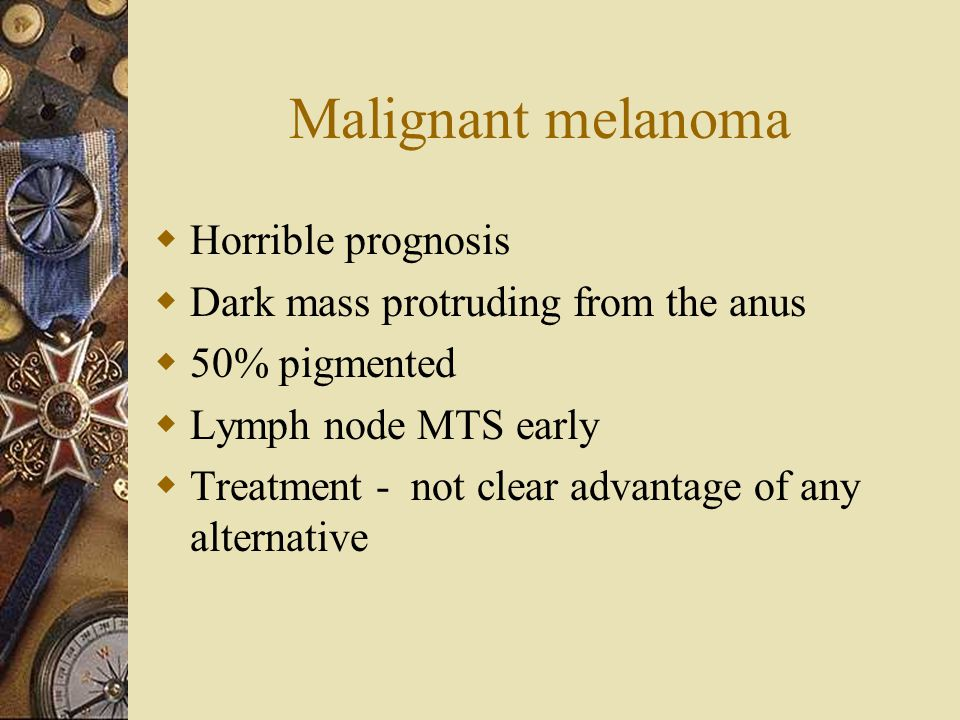 Malignant melanoma  Horrible prognosis  Dark mass protruding from the anus  50% pigmented  Lymph node MTS early  Treatment - not clear advantage
