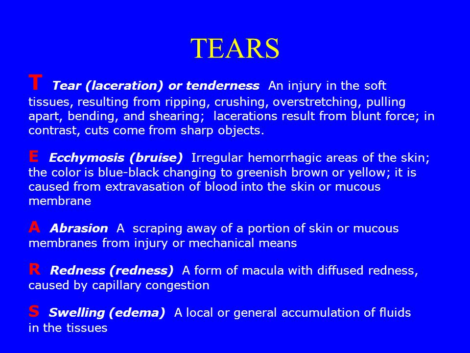 TEARS T Tear (laceration) or tenderness An injury in the soft tissues, resulting from ripping, crushing, overstretching, pulling apart, bending, and shearing; lacerations result from blunt force; in contrast, cuts come from sharp objects.