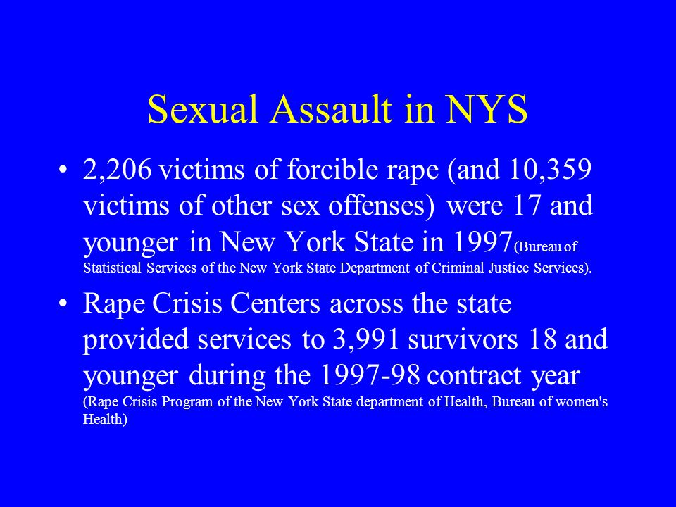 Sexual Assault in NYS 2,206 victims of forcible rape (and 10,359 victims of other sex offenses) were 17 and younger in New York State in 1997 (Bureau of Statistical Services of the New York State Department of Criminal Justice Services).
